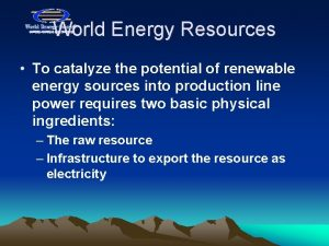 World Energy Resources To catalyze the potential of