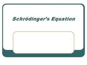 Schrdingers Equation Class Objectives l l l How