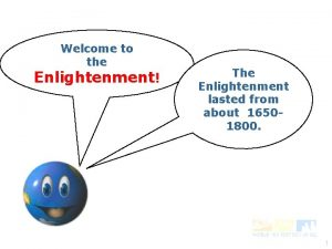 Welcome to the Enlightenment The Enlightenment lasted from