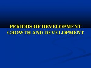 PERIODS OF DEVELOPMENT GROWTH AND DEVELOPMENT Infant care
