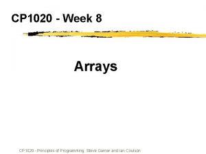 CP 1020 Week 8 Arrays CP 1020 Principles