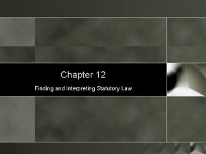 Chapter 12 Finding and Interpreting Statutory Law Statutory