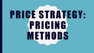 PRICE STRATEGY PRICING METHODS COST BASED PRICING In