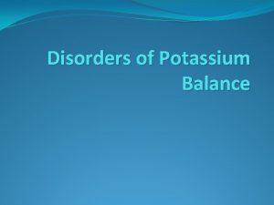 Disorders of Potassium Balance Potassium is the major