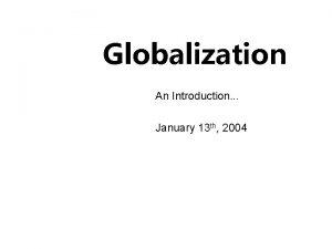 Globalization An Introduction January 13 th 2004 Globalization