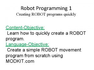 Robot Programming 1 Creating ROBOT programs quickly ContentObjective