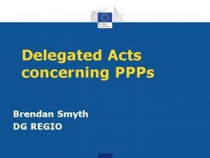 Delegated Acts concerning PPPs Brendan Smyth DG REGIO