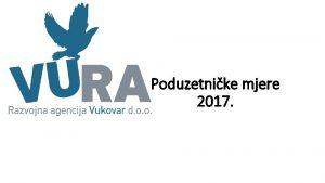 Poduzetnike mjere 2017 PROGRAM MJERA POTICANJA RAZVOJA PODUZETNITVA