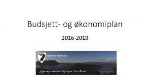 Budsjett og konomiplan 2016 2019 Noen grunnleggende forutsetninger