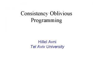 Consistency Oblivious Programming Hillel Avni Tel Aviv University