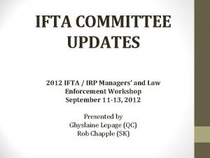IFTA COMMITTEE UPDATES 2012 IFTA IRP Managers and