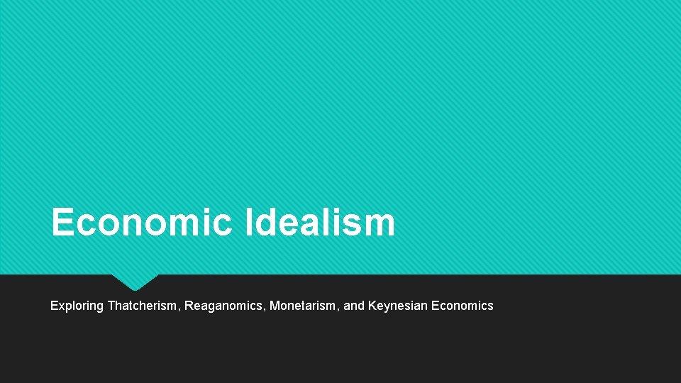 Economic Idealism Exploring Thatcherism Reaganomics Monetarism and Keynesian