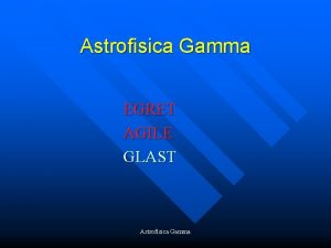 Astrofisica Gamma EGRET AGILE GLAST Astrofisica Gamma CGRO