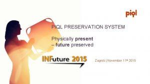 PIQL PRESERVATION SYSTEM Physically present future preserved Zagreb