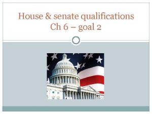 House senate qualifications Ch 6 goal 2 Qualifications