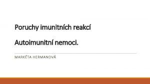 Poruchy imunitnch reakc Autoimunitn nemoci MARKTA HERMANOV Imunitn