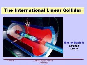 The International Linear Collider Barry Barish Caltech 5