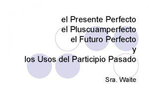 el Presente Perfecto el Pluscuamperfecto el Futuro Perfecto