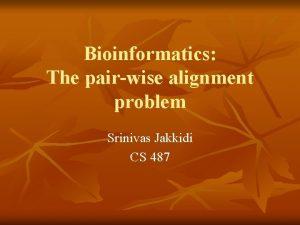 Bioinformatics The pairwise alignment problem Srinivas Jakkidi CS