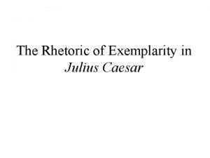 The Rhetoric of Exemplarity in Julius Caesar CASSIUS