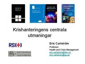 Krishanteringens centrala utmaningar Eric Carlstrm Professor Health and