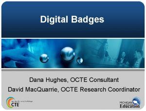 Digital Badges Dana Hughes OCTE Consultant David Mac
