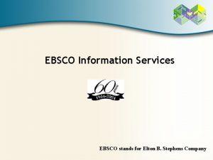 EBSCO Information Services EBSCO stands for Elton B