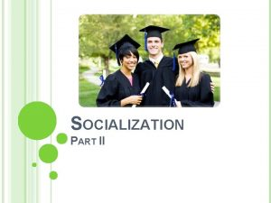 SOCIALIZATION PART II PROCESSES OF SOCIALIZATION Whenever change