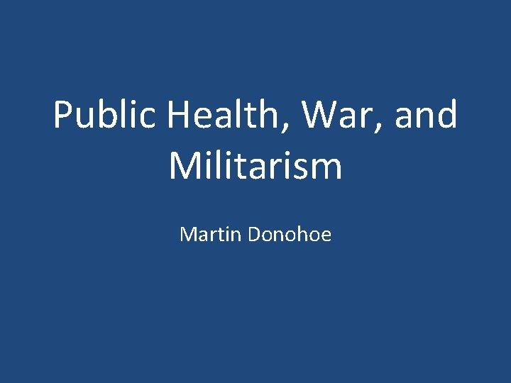 Public Health War and Militarism Martin Donohoe Am