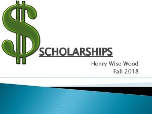 SCHOLARSHIPS Henry Wise Wood Fall 2018 The Top