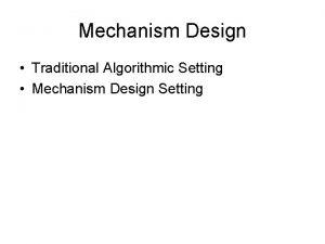 Mechanism Design Traditional Algorithmic Setting Mechanism Design Setting