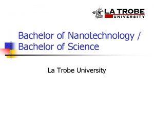 Bachelor of Nanotechnology Bachelor of Science La Trobe