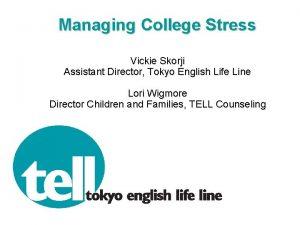 Managing College Stress Vickie Skorji Assistant Director Tokyo