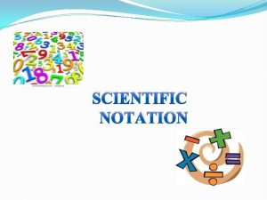 SCIENTIFIC NOTATION Scientific notation is a way of