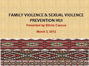 FAMILY VIOLENCE SEXUAL VIOLENCE PREVENTION HUI Presented by