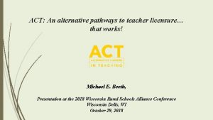ACT An alternative pathways to teacher licensure that