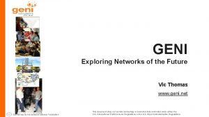 GENI Exploring Networks of the Future Vic Thomas