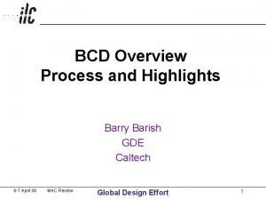 BCD Overview Process and Highlights Barry Barish GDE