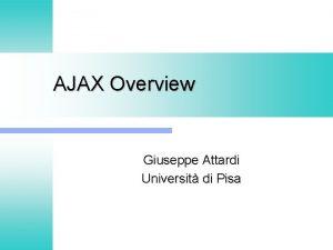 AJAX Overview Giuseppe Attardi Universit di Pisa AJAX