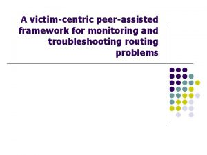 A victimcentric peerassisted framework for monitoring and troubleshooting