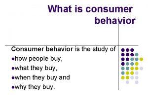 What is consumer behavior Consumer behavior is the