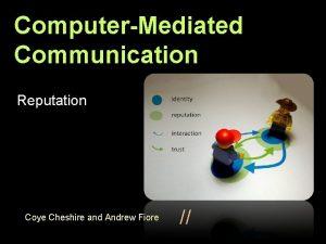 ComputerMediated Communication Reputation Coye Cheshire and Andrew Fiore