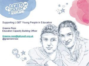 Supporting LGBT Young People in Education Graeme Ross