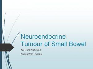 Neuroendocrine Tumour of Small Bowel KaiHong Yue Ivan