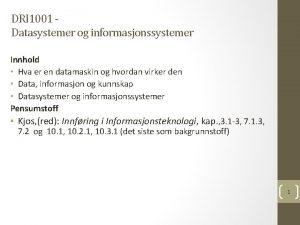 DRI 1001 Datasystemer og informasjonssystemer Innhold Hva er