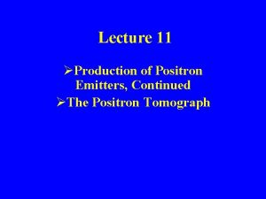 Lecture 11 Production of Positron Emitters Continued The
