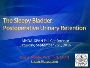 The Sleepy Bladder Postoperative Urinary Retention MNDALSPAN Fall