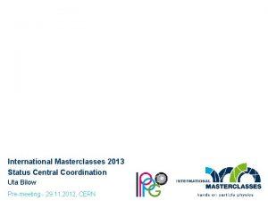 International Masterclasses 2013 Status Central Coordination Uta Bilow
