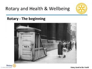 Rotary and Health Wellbeing Rotary The beginning Doing