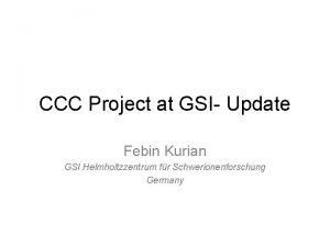 CCC Project at GSI Update Febin Kurian GSI